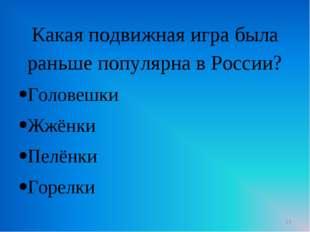 Какая подвижная игра была раньше популярна в России? Головешки Жжёнки Пелёнки