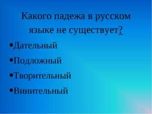 Какого падежа в русском языке не существует? Дательный Подложный Творительный