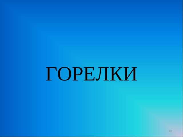 ГОРЕЛКИ *