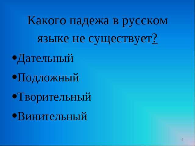 Какого падежа в русском языке не существует? Дательный Подложный Творительный...