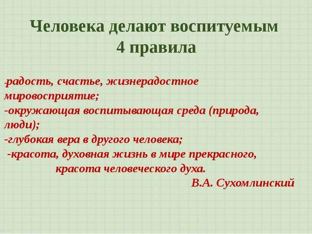 Человека делают воспитуемым 4 правила -радость, счастье, жизнерадостное миров...