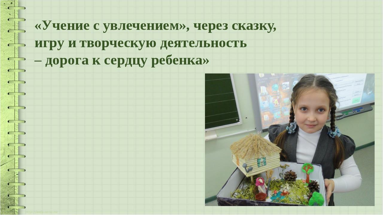 «Учение с увлечением», через сказку, игру и творческую деятельность – дорога...