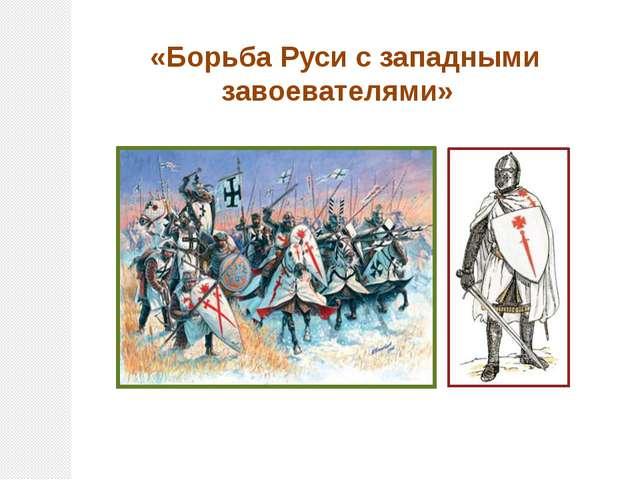 «Борьба Руси с западными завоевателями»