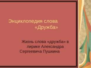 Энциклопедия слова «Дружба» Жизнь слова «дружба» в лирике Александра Сергееви