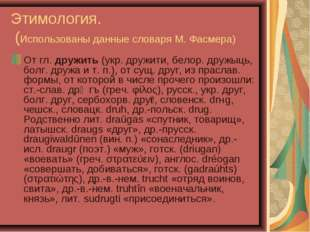 Этимология. (Использованы данные словаря М. Фасмера) От гл. дружить (укр. дру
