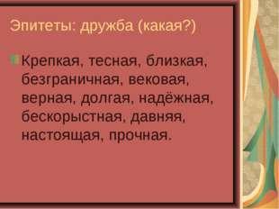 Эпитеты: дружба (какая?) Крепкая, тесная, близкая, безграничная, вековая, вер