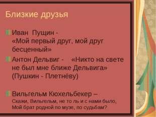 Близкие друзья Иван Пущин - «Мой первый друг, мой друг бесценный» Антон Дельв