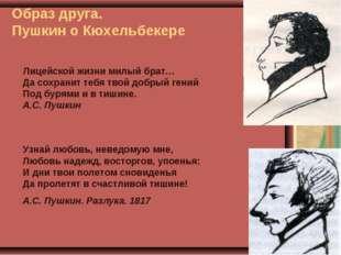 Образ друга. Пушкин о Кюхельбекере Лицейской жизни милый брат… Да сохранит те