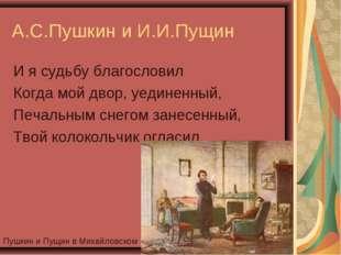 А.С.Пушкин и И.И.Пущин И я судьбу благословил Когда мой двор, уединенный, Печ