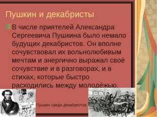 Пушкин и декабристы В числе приятелей Александра Сергеевича Пушкина было нема