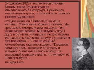 14 декабря 1827 г. на почтовой станции Залазы, когда Пушкин ехал из Михайлов