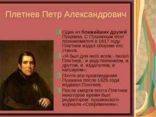 Плетнев Петр Александрович Один из ближайших друзей Пушкина. С Пушкиным поэт