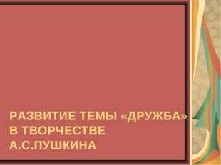 РАЗВИТИЕ ТЕМЫ «ДРУЖБА» В ТВОРЧЕСТВЕ А.С.ПУШКИНА