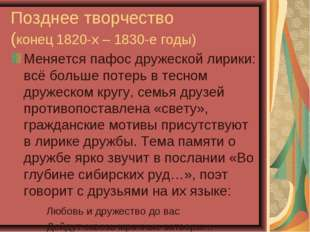 Позднее творчество (конец 1820-х – 1830-е годы) Меняется пафос дружеской лири
