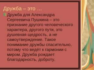 Дружба – это … Дружба для Александра Сергеевича Пушкина – это признание друго