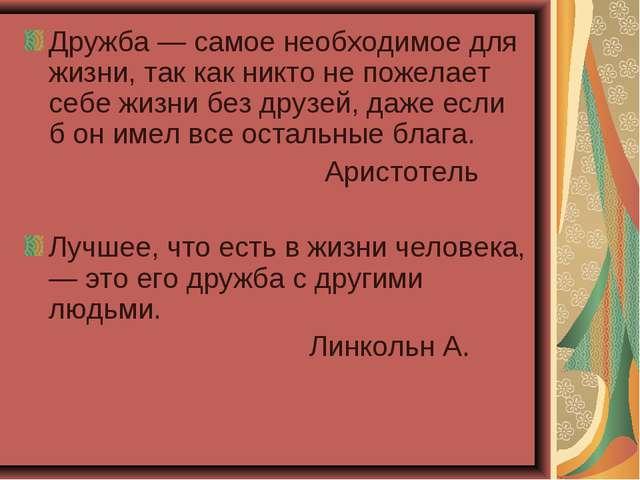 Дружба — самое необходимое для жизни, так как никто не пожелает себе жизни бе...