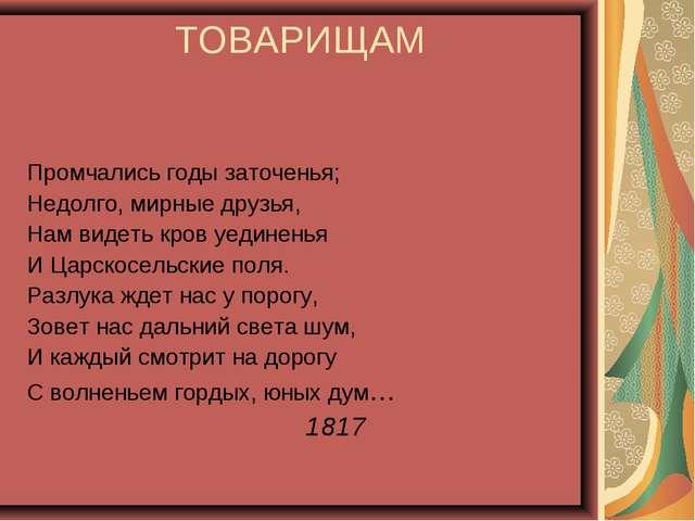 ТОВАРИЩАМ Промчались годы заточенья; Недолго, мирные друзья, Нам видеть кров...