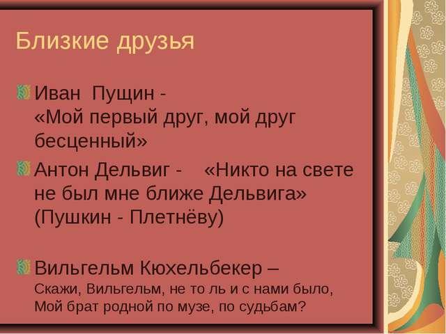 Близкие друзья Иван Пущин - «Мой первый друг, мой друг бесценный» Антон Дельв...