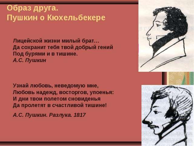 Образ друга. Пушкин о Кюхельбекере Лицейской жизни милый брат… Да сохранит те...