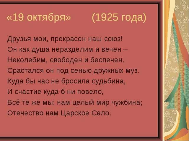 «19 октября» (1925 года) Друзья мои, прекрасен наш союз! Он как душа нераздел...
