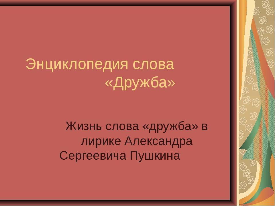 Энциклопедия слова «Дружба» Жизнь слова «дружба» в лирике Александра Сергееви...