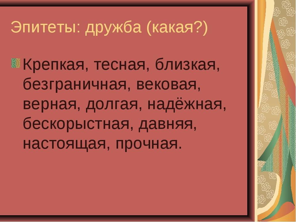 Эпитеты: дружба (какая?) Крепкая, тесная, близкая, безграничная, вековая, вер...