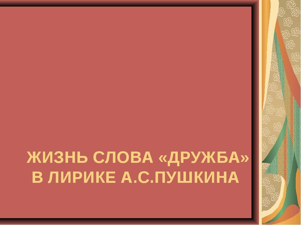ЖИЗНЬ СЛОВА «ДРУЖБА» В ЛИРИКЕ А.С.ПУШКИНА