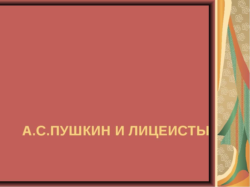 А.С.ПУШКИН И ЛИЦЕИСТЫ