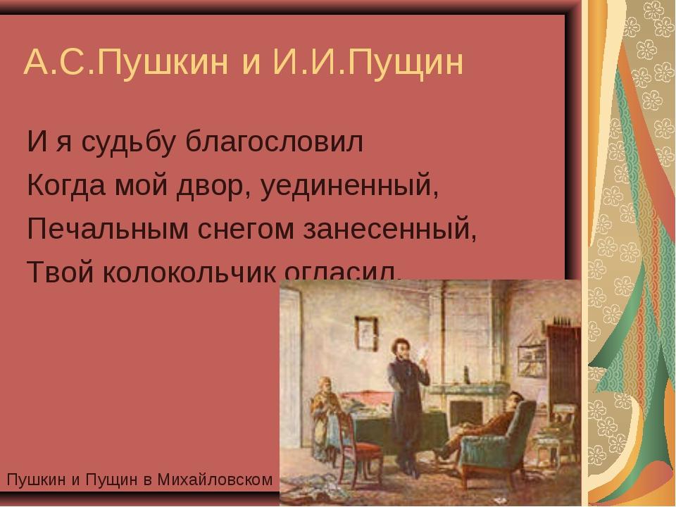 А.С.Пушкин и И.И.Пущин И я судьбу благословил Когда мой двор, уединенный, Печ...