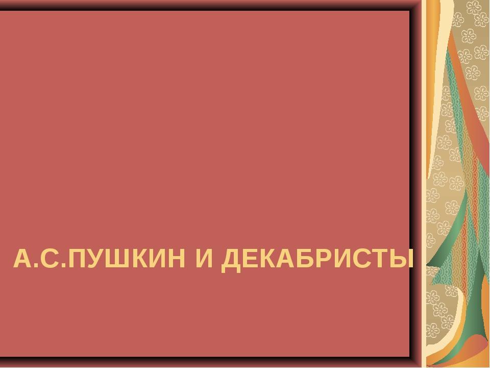 А.С.ПУШКИН И ДЕКАБРИСТЫ