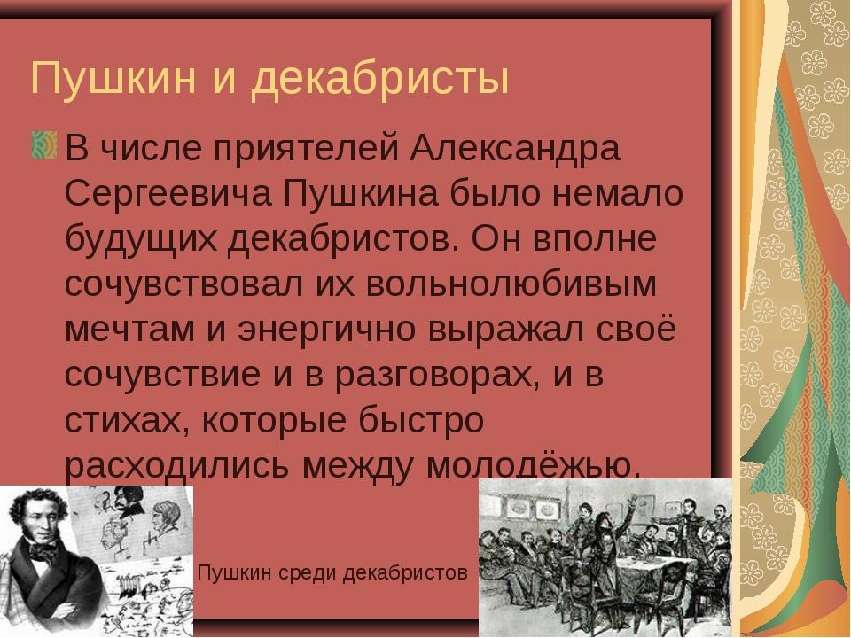 Пушкин и декабристы В числе приятелей Александра Сергеевича Пушкина было нема...