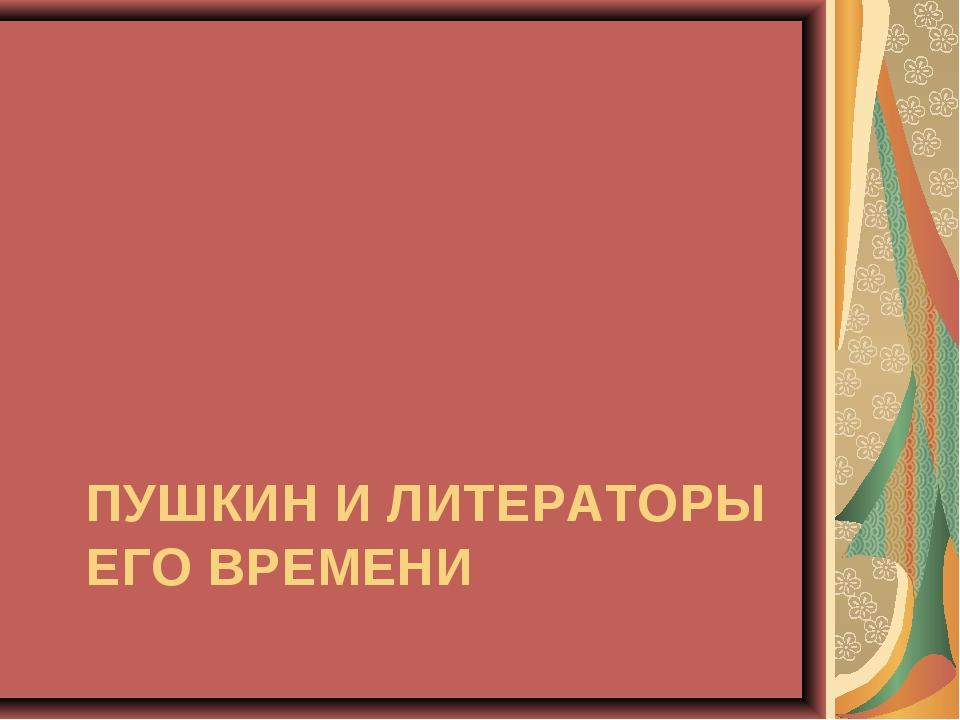 ПУШКИН И ЛИТЕРАТОРЫ ЕГО ВРЕМЕНИ
