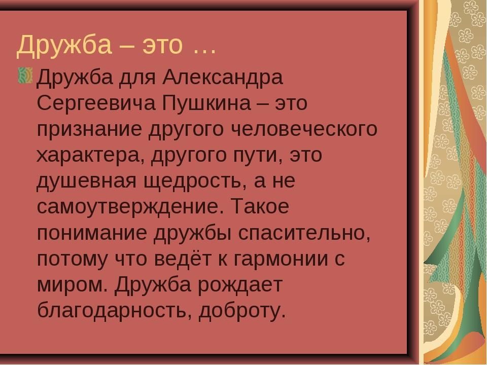 Дружба – это … Дружба для Александра Сергеевича Пушкина – это признание друго...