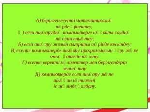 А) берілген есепті математикалық түрде өрнектеу; Ә) есеп шығарудың компьютерг