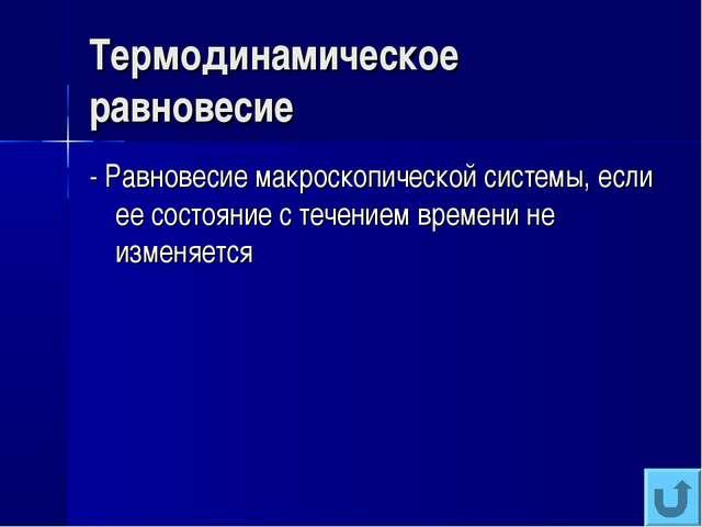 Термодинамическое равновесие - Равновесие макроскопической системы, если ее с...