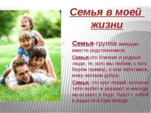 Семья в моей жизни Семья-группа живущих вместе родственников. Семья-это близк