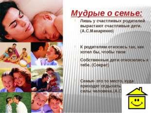 Мудрые о семье: Лишь у счастливых родителей вырастают счастливые дети.(А.С.М