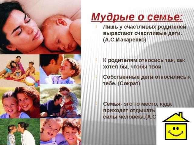 Мудрые о семье: Лишь у счастливых родителей вырастают счастливые дети.(А.С.М...
