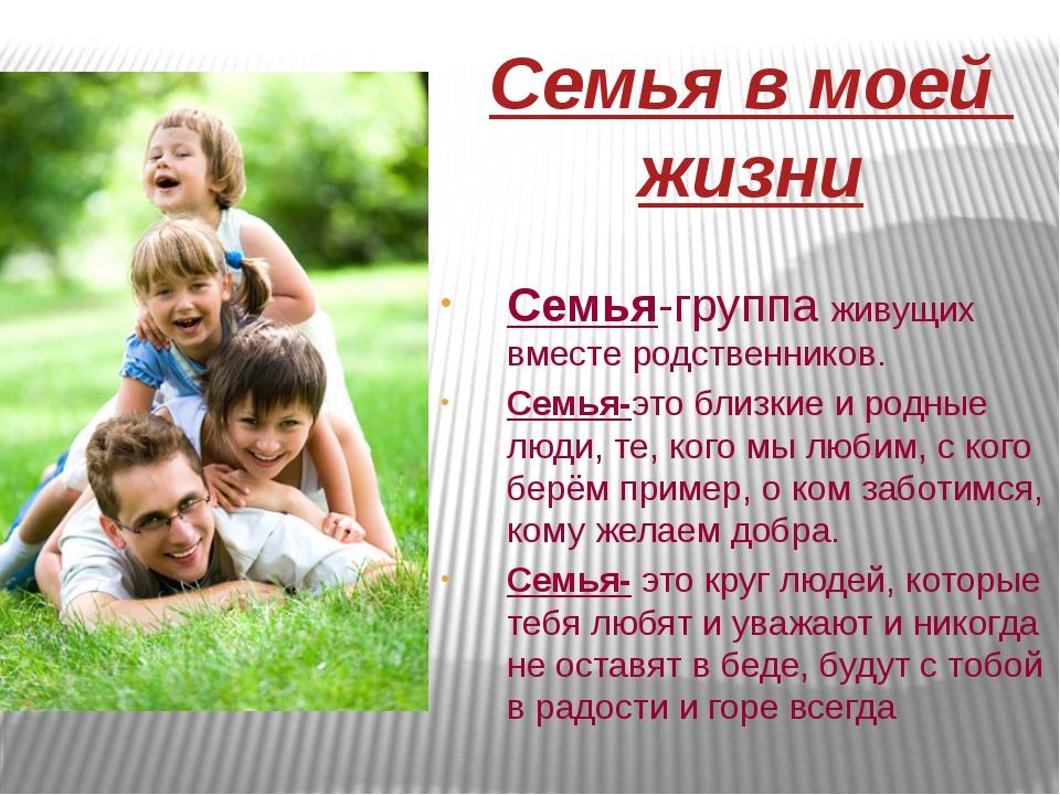 Семья в моей жизни Семья-группа живущих вместе родственников. Семья-это близк...