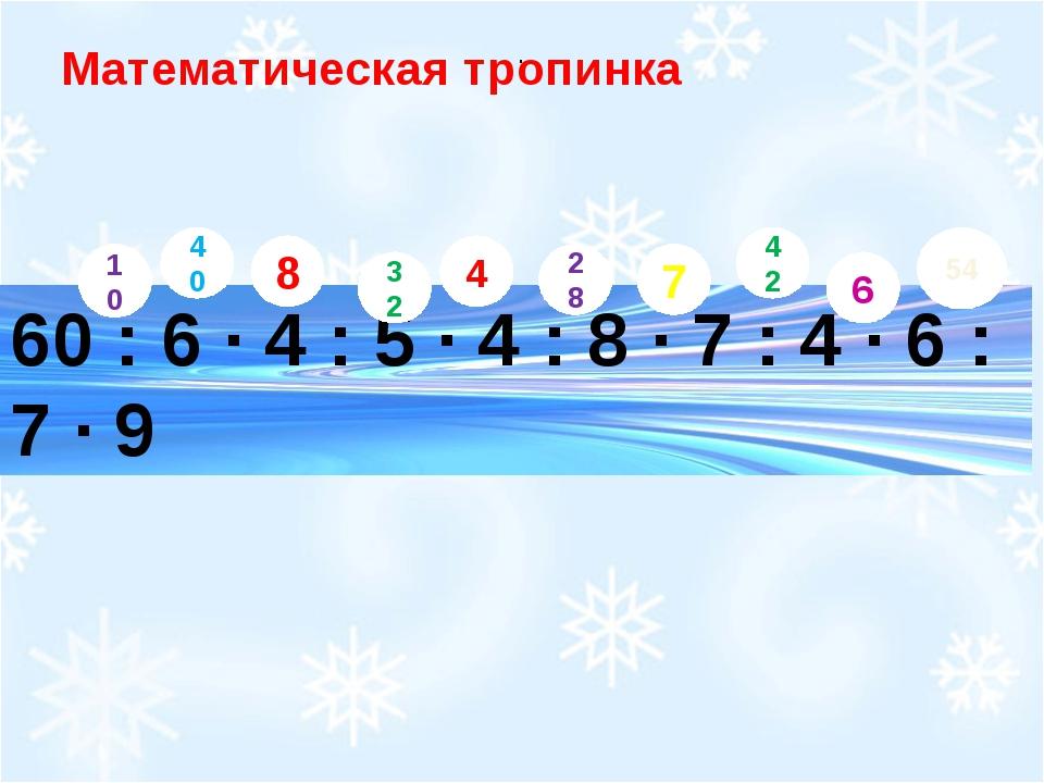 60 : 6 ∙ 4 : 5 ∙ 4 : 8 ∙ 7 : 4 ∙ 6 : 7 ∙ 9 Математическая тропинка 10 . 40 2...