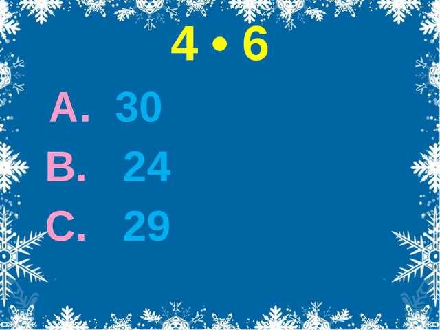 4 • 6 А. 30 В. 24 С. 29