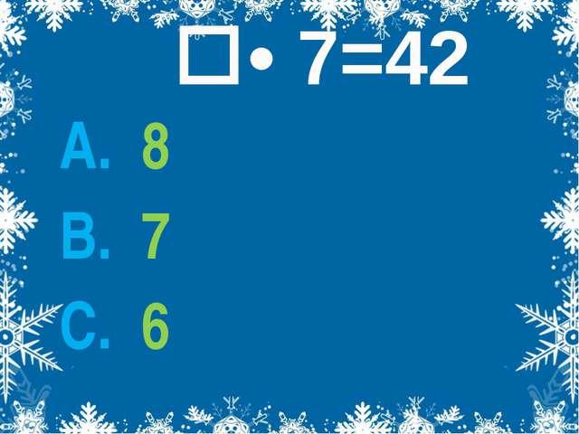 • 7=42 А. 8 В. 7 С. 6