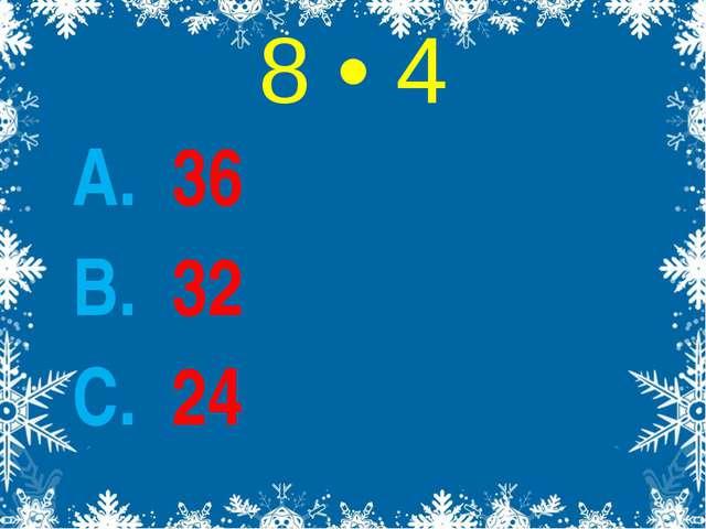 8 • 4 А. 36 В. 32 С. 24