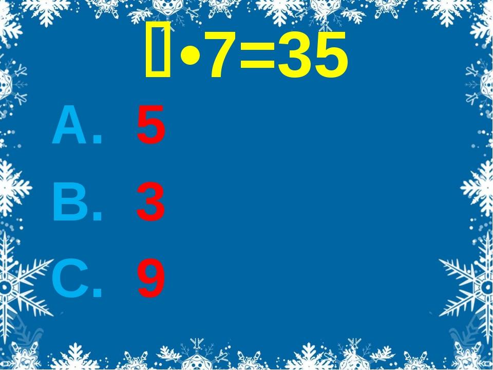 •7=35 А. 5 В. 3 С. 9