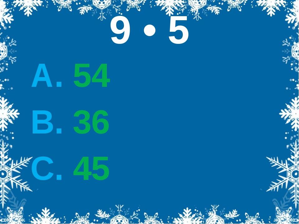 9 • 5 А. 54 В. 36 С. 45