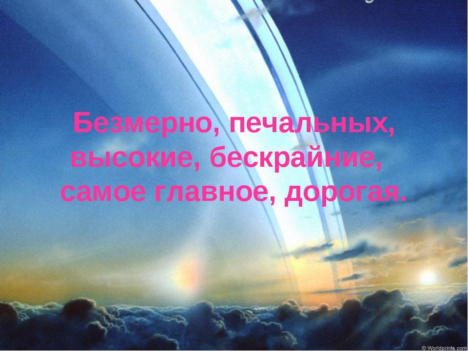 Безмерно, печальных, высокие, бескрайние, самое главное, дорогая.