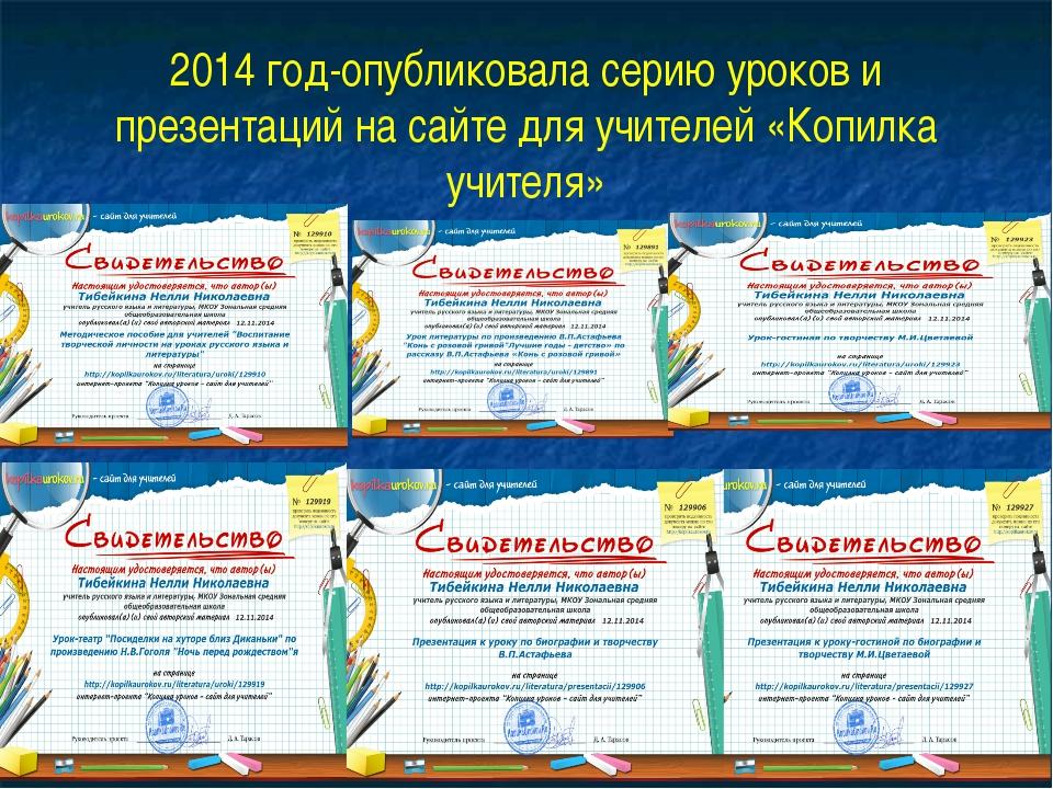 2014 год-опубликовала серию уроков и презентаций на сайте для учителей «Копил...