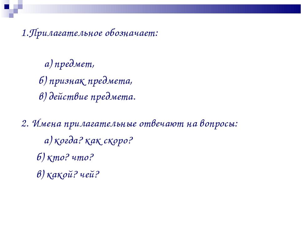 1.Прилагательное обозначает: а) предмет, б) признак предмета, в) действие пре...