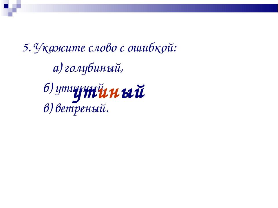 5. Укажите слово с ошибкой: а) голубиный, б) утинный, в) ветреный. утиный
