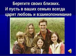 Берегите своих близких. И пусть в ваших семьях всегда царят любовь и взаимоп